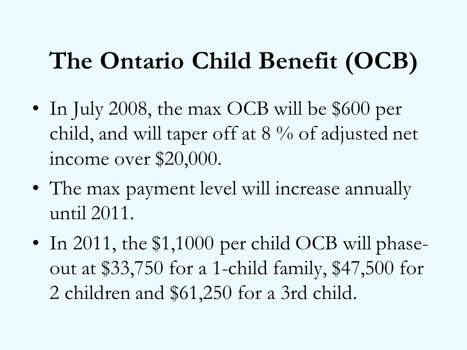 The Ontario Child Benefit (OCB) In July 2008, the max OCB will be $600 per child, and will taper off at 8 % of adjusted net income over $20,000.