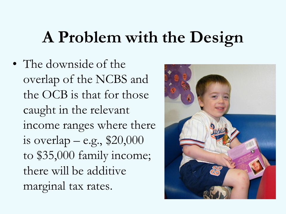 A Problem with the Design The downside of the overlap of the NCBS and the OCB is that for those caught in the relevant income ranges where there is overlap – e.g., $20,000 to $35,000 family income; there will be additive marginal tax rates.
