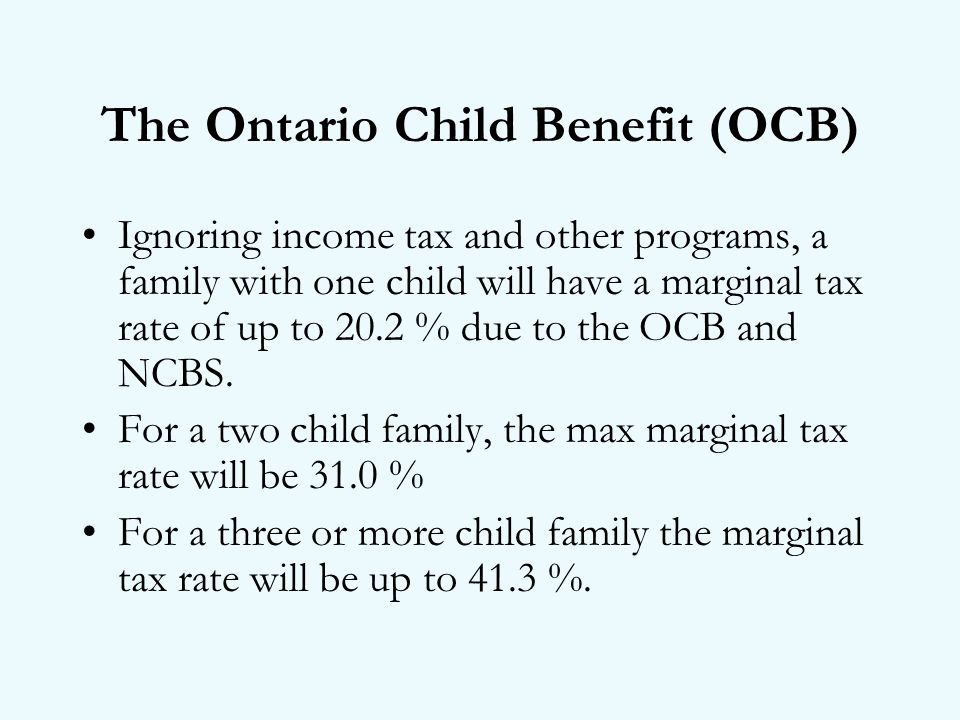 The Ontario Child Benefit (OCB) Ignoring income tax and other programs, a family with one child will have a marginal tax rate of up to 20.2 % due to the OCB and NCBS.