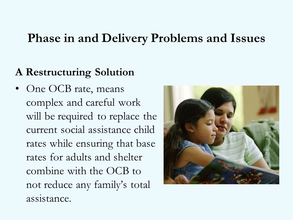 Phase in and Delivery Problems and Issues A Restructuring Solution One OCB rate, means complex and careful work will be required to replace the current social assistance child rates while ensuring that base rates for adults and shelter combine with the OCB to not reduce any familys total assistance.