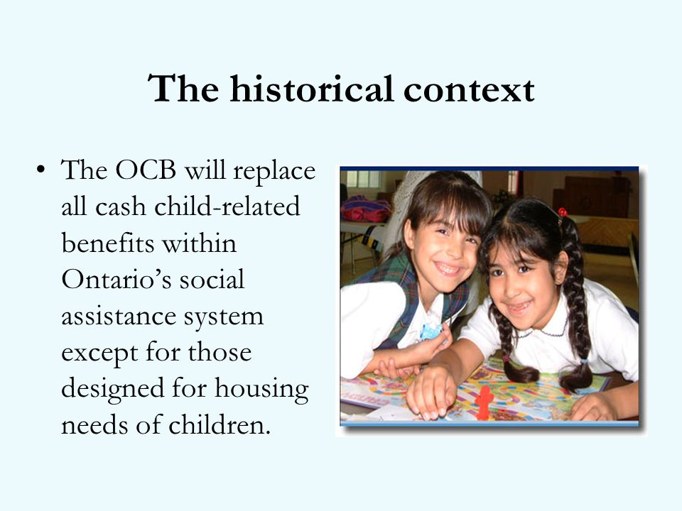 The historical context The OCB will replace all cash child-related benefits within Ontarios social assistance system except for those designed for housing needs of children.