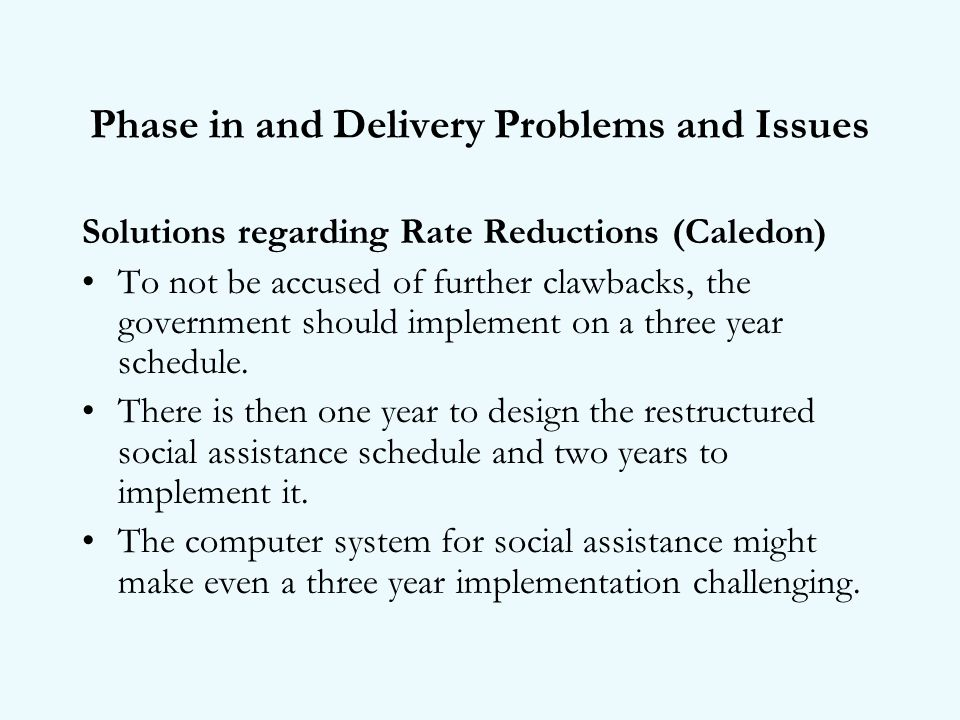 Phase in and Delivery Problems and Issues Solutions regarding Rate Reductions (Caledon) To not be accused of further clawbacks, the government should implement on a three year schedule.