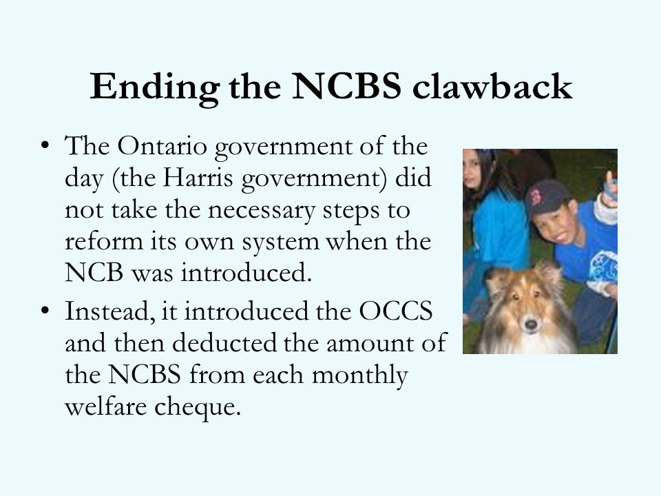 Ending the NCBS clawback The Ontario government of the day (the Harris government) did not take the necessary steps to reform its own system when the NCB was introduced.