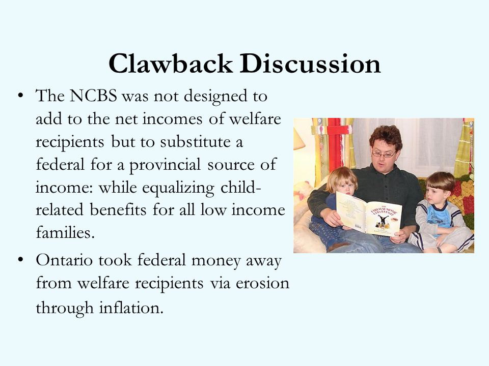 Clawback Discussion The NCBS was not designed to add to the net incomes of welfare recipients but to substitute a federal for a provincial source of income: while equalizing child- related benefits for all low income families.