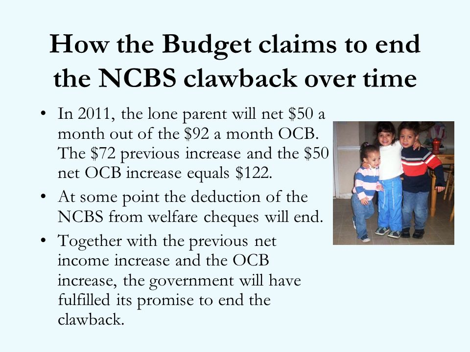 How the Budget claims to end the NCBS clawback over time In 2011, the lone parent will net $50 a month out of the $92 a month OCB.