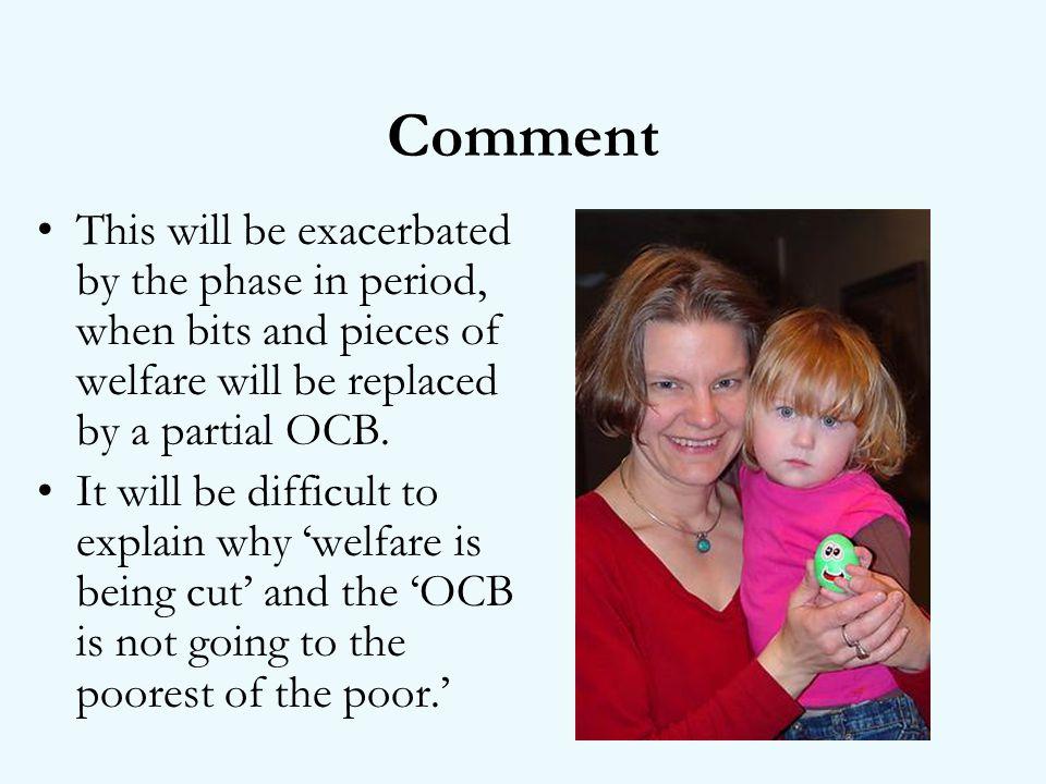 Comment This will be exacerbated by the phase in period, when bits and pieces of welfare will be replaced by a partial OCB.