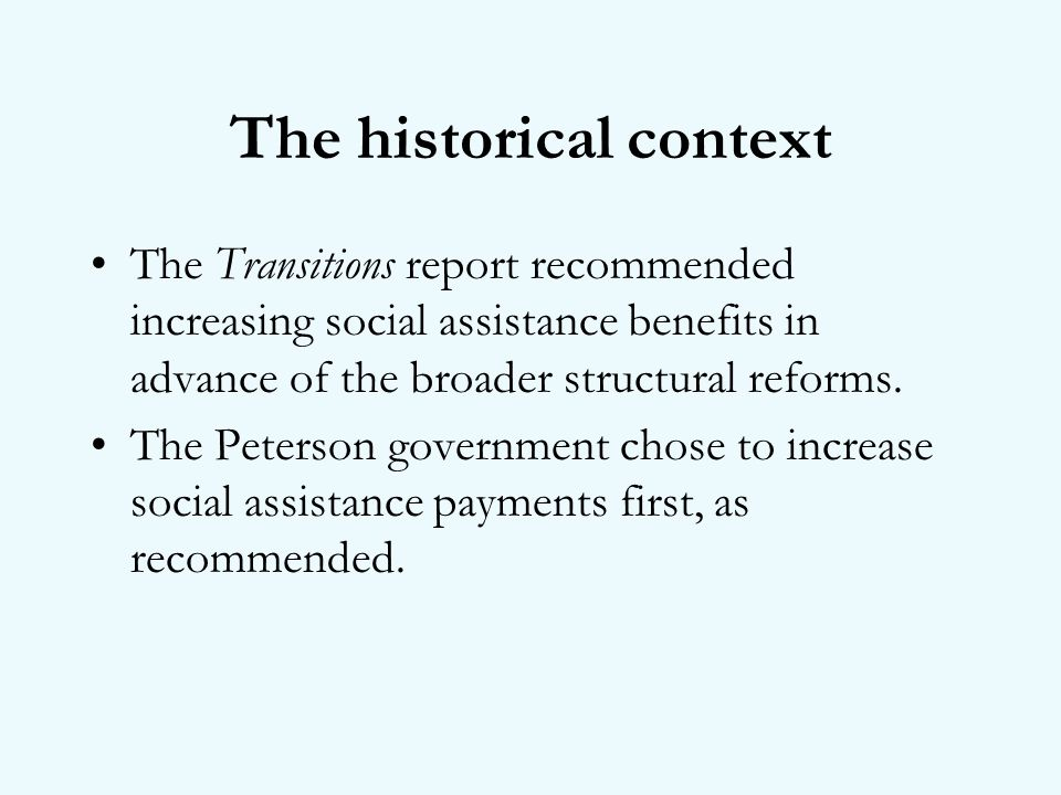 The historical context The Transitions report recommended increasing social assistance benefits in advance of the broader structural reforms.
