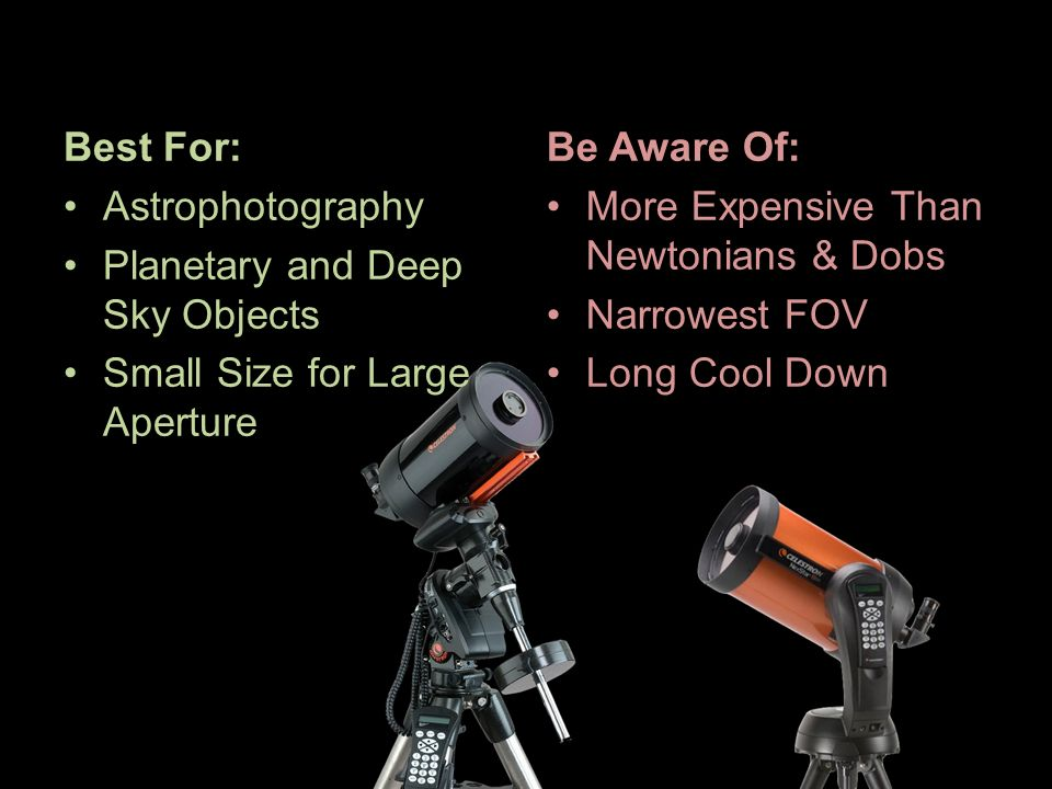 Be Aware Of: More Expensive Than Newtonians & Dobs Narrowest FOV Long Cool Down Best For: Astrophotography Planetary and Deep Sky Objects Small Size f