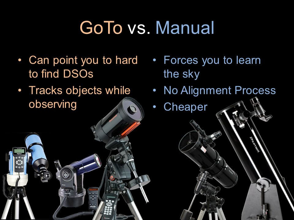 GoTo vs. Manual Forces you to learn the sky No Alignment Process Cheaper Can point you to hard to find DSOs Tracks objects while observing