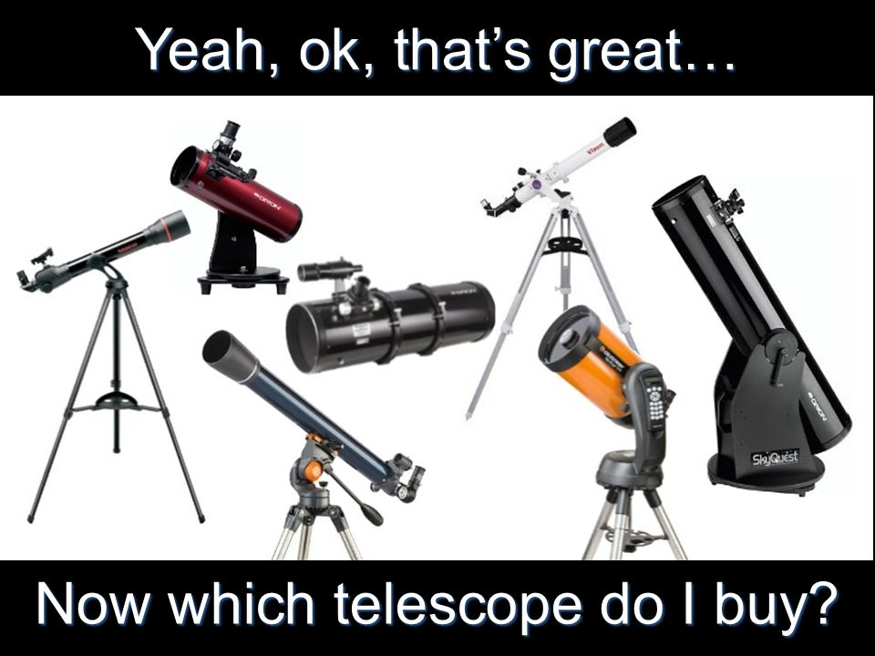 Yeah, ok, thats great… Now which telescope do I buy?