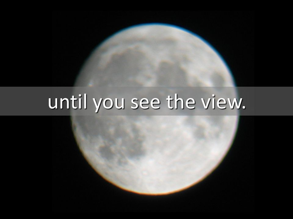 until you see the view.