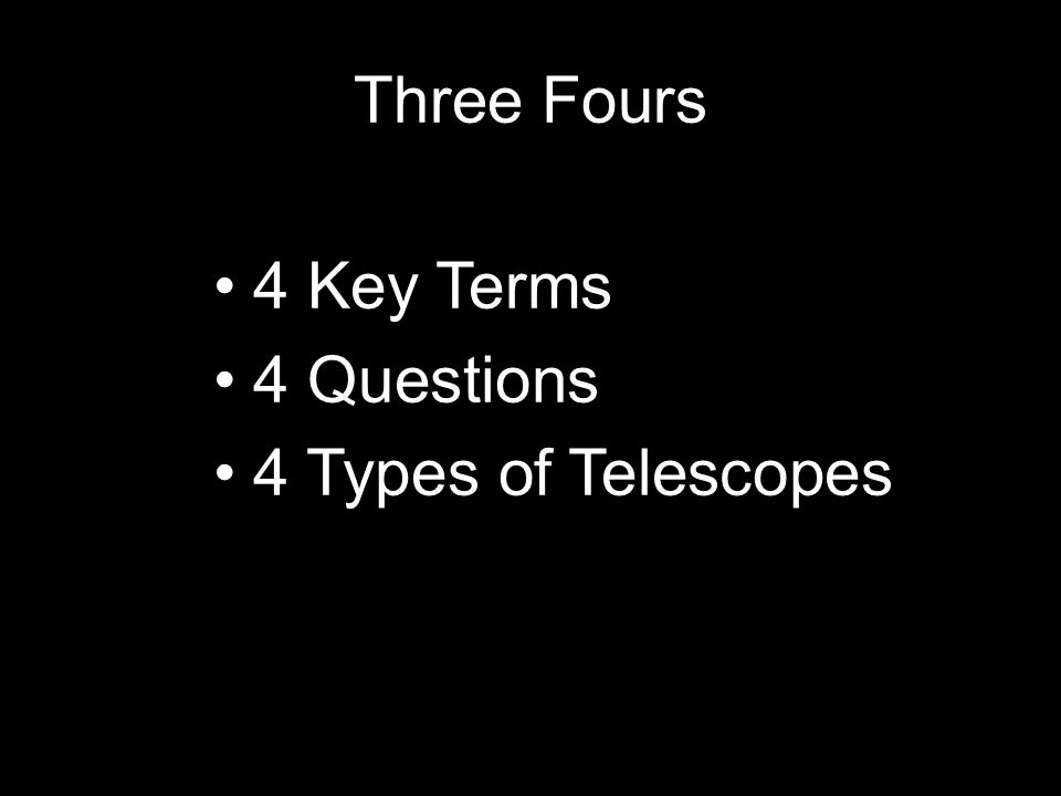 Three Fours 4 Key Terms 4 Questions 4 Types of Telescopes