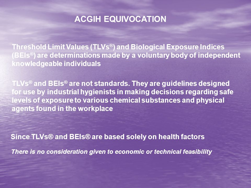 ACGIH EQUIVOCATION Threshold Limit Values (TLVs ® ) and Biological Exposure Indices (BEIs ® ) are determinations made by a voluntary body of independent knowledgeable individuals TLVs ® and BEIs ® are not standards.