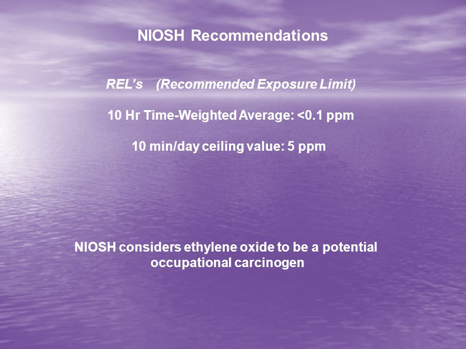 NIOSH Recommendations RELs (Recommended Exposure Limit) 10 Hr Time-Weighted Average: <0.1 ppm 10 min/day ceiling value: 5 ppm NIOSH considers ethylene oxide to be a potential occupational carcinogen