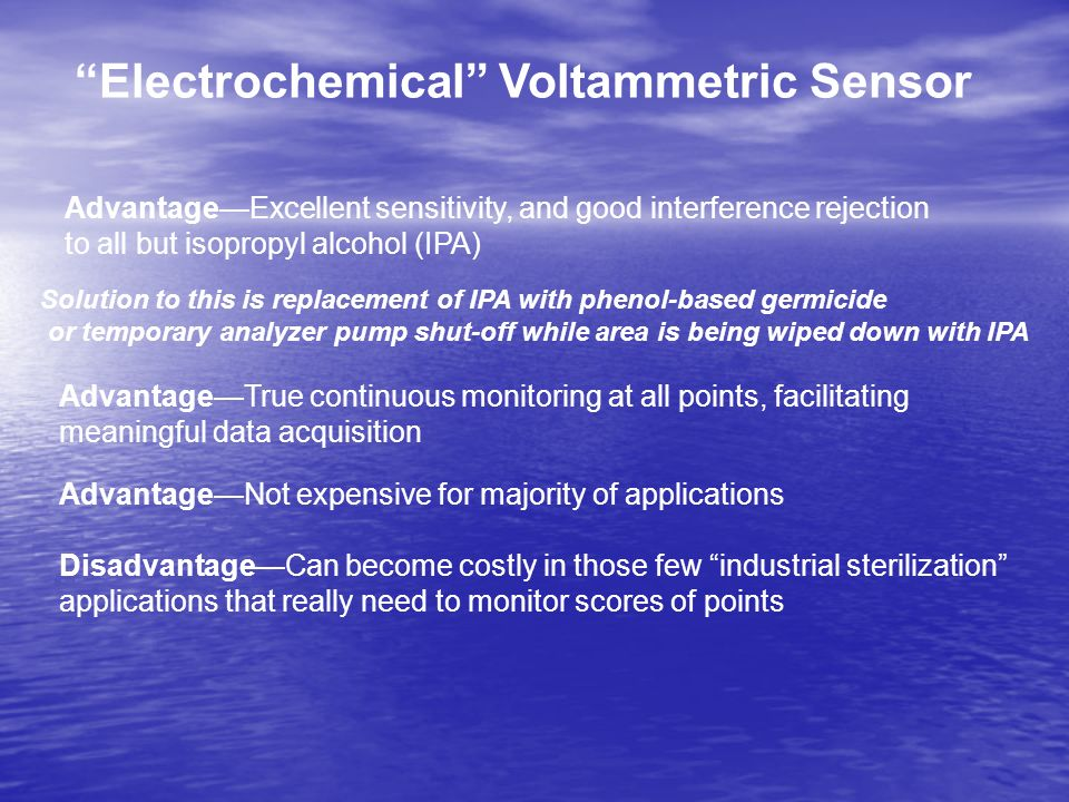 Electrochemical Voltammetric Sensor AdvantageExcellent sensitivity, and good interference rejection to all but isopropyl alcohol (IPA) Solution to this is replacement of IPA with phenol-based germicide or temporary analyzer pump shut-off while area is being wiped down with IPA AdvantageTrue continuous monitoring at all points, facilitating meaningful data acquisition AdvantageNot expensive for majority of applications DisadvantageCan become costly in those few industrial sterilization applications that really need to monitor scores of points