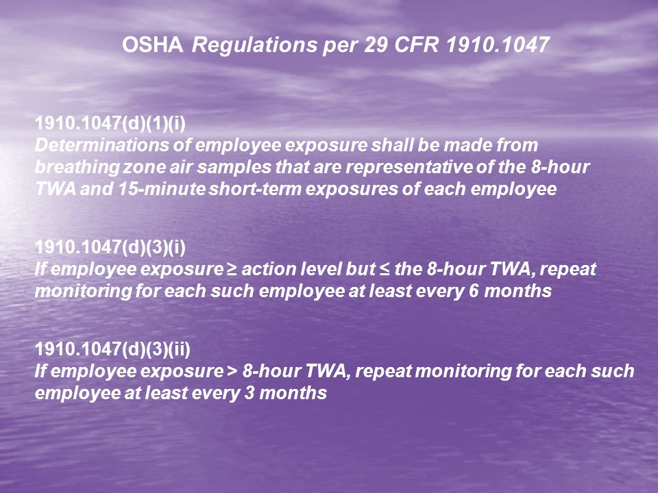 1910.1047(d)(6)(i) Monitoring shall be accurate, to a confidence level of 95%, to within ± 25% for airborne concentrations of EtO at the 1 ppm TWA and to within ± 35% for airborne concentrations of EtO at the action level of 0.5 ppm 1910.1047(d)(6)(ii) Monitoring shall be accurate, to a confidence level of 95%, to within plus or minus 35% airborne concentrations of EtO at the 5 ppm excursion limit 1910.1047(d)(7)(i) After 15 days, must notify affected employee of these results in writing 1910.1047(e)(1) Regulated area required wherever EtO may exceed the TWA 1910.1047(e)(2) Access to regulated areas shall be limited to authorized persons