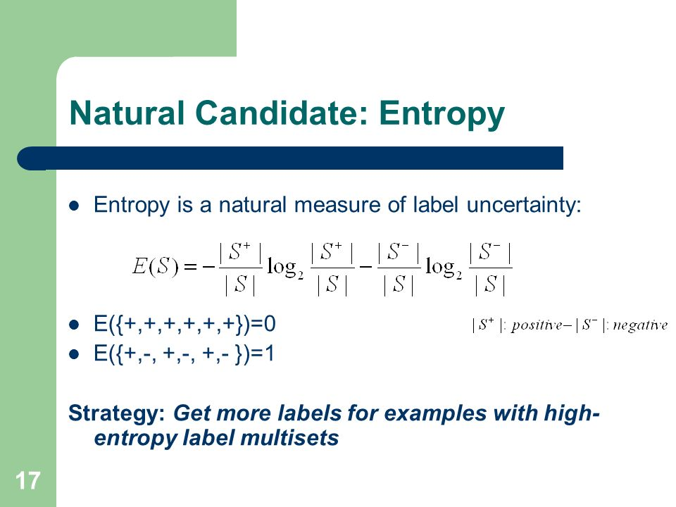 17 Natural Candidate: Entropy Entropy is a natural measure of label uncertainty: E({+,+,+,+,+,+})=0 E({+,-, +,-, +,- })=1 Strategy: Get more labels fo