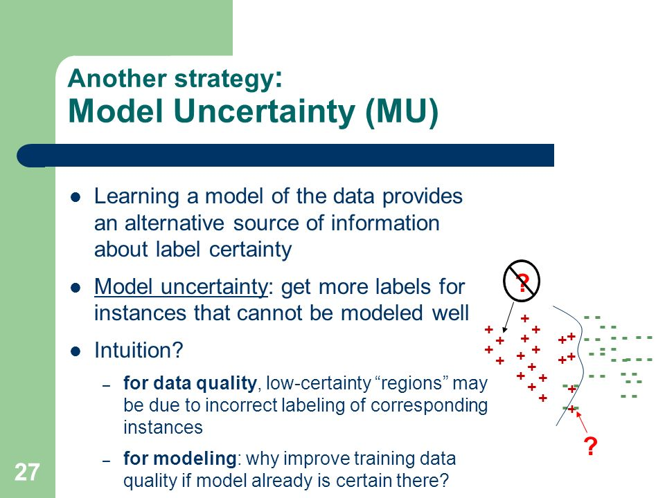 27 Another strategy : Model Uncertainty (MU) Learning a model of the data provides an alternative source of information about label certainty Model uncertainty: get more labels for instances that cannot be modeled well Intuition.
