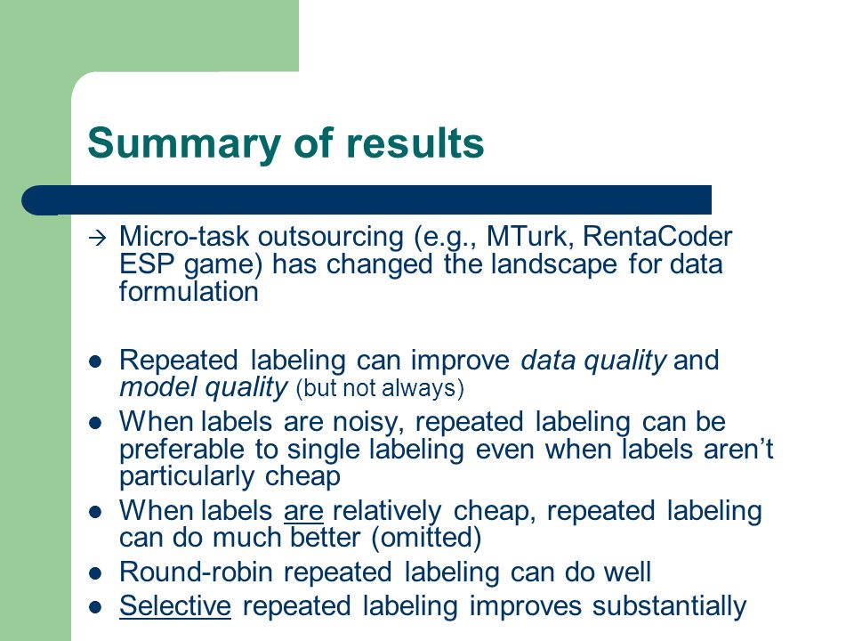 Summary of results Micro-task outsourcing (e.g., MTurk, RentaCoder ESP game) has changed the landscape for data formulation Repeated labeling can improve data quality and model quality (but not always) When labels are noisy, repeated labeling can be preferable to single labeling even when labels arent particularly cheap When labels are relatively cheap, repeated labeling can do much better (omitted) Round-robin repeated labeling can do well Selective repeated labeling improves substantially