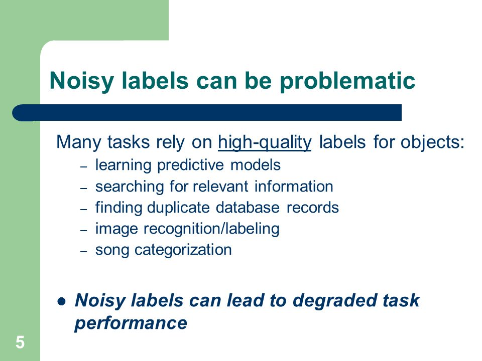 5 Noisy labels can be problematic Many tasks rely on high-quality labels for objects: – learning predictive models – searching for relevant information – finding duplicate database records – image recognition/labeling – song categorization Noisy labels can lead to degraded task performance
