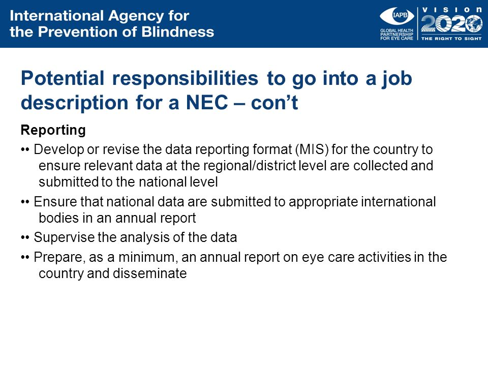 Potential responsibilities to go into a job description for a NEC – cont Reporting Develop or revise the data reporting format (MIS) for the country t