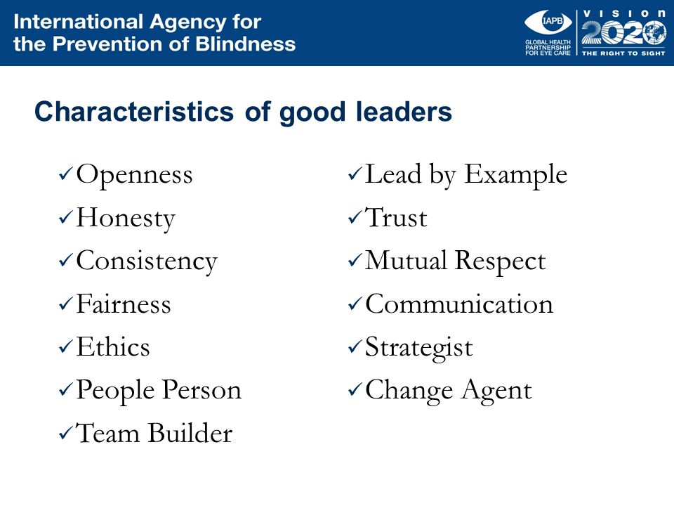 Characteristics of good leaders Openness Honesty Consistency Fairness Ethics People Person Team Builder Lead by Example Trust Mutual Respect Communica