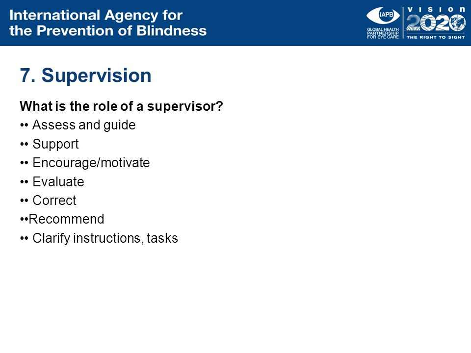 7. Supervision What is the role of a supervisor? Assess and guide Support Encourage/motivate Evaluate Correct Recommend Clarify instructions, tasks