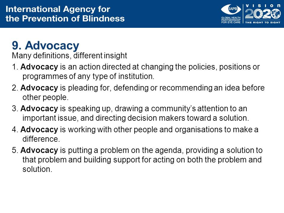 9. Advocacy Many definitions, different insight 1. Advocacy is an action directed at changing the policies, positions or programmes of any type of ins