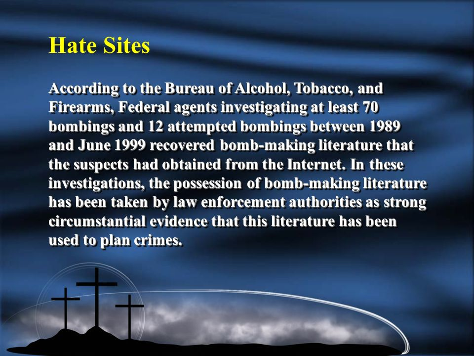 According to the Bureau of Alcohol, Tobacco, and Firearms, Federal agents investigating at least 70 bombings and 12 attempted bombings between 1989 and June 1999 recovered bomb-making literature that the suspects had obtained from the Internet.