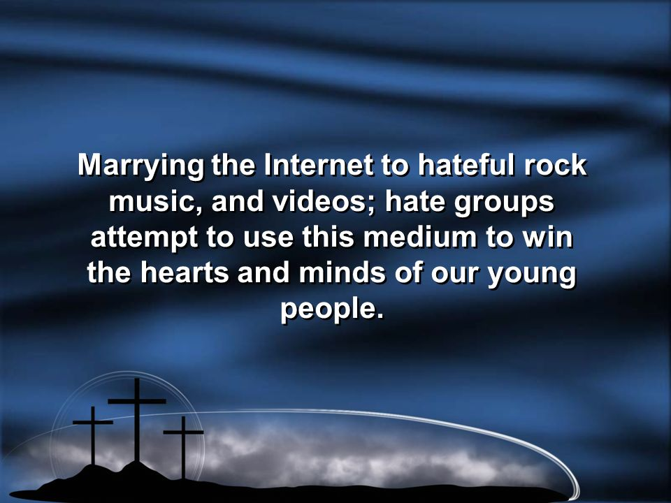 Marrying the Internet to hateful rock music, and videos; hate groups attempt to use this medium to win the hearts and minds of our young people.