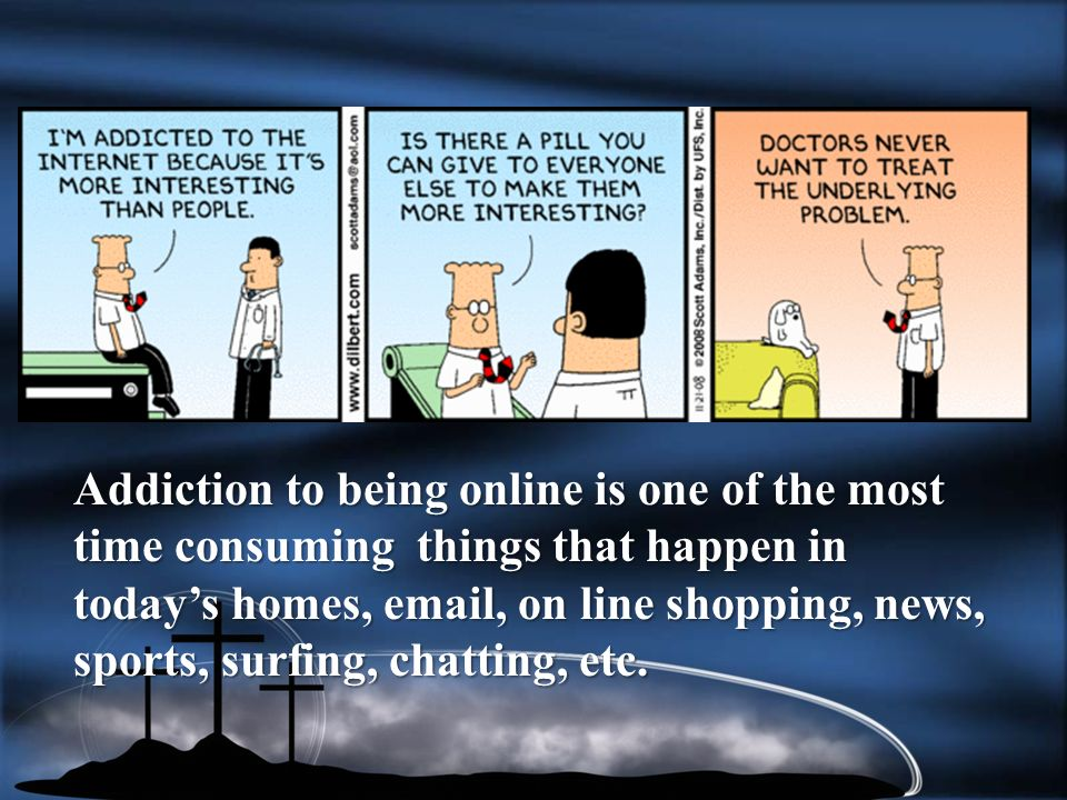 Addiction to being online is one of the most time consuming things that happen in todays homes, email, on line shopping, news, sports, surfing, chatting, etc.
