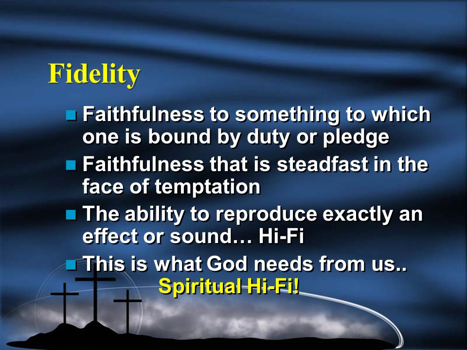 Fidelity Faithfulness to something to which one is bound by duty or pledge Faithfulness that is steadfast in the face of temptation The ability to reproduce exactly an effect or sound… Hi-Fi This is what God needs from us..