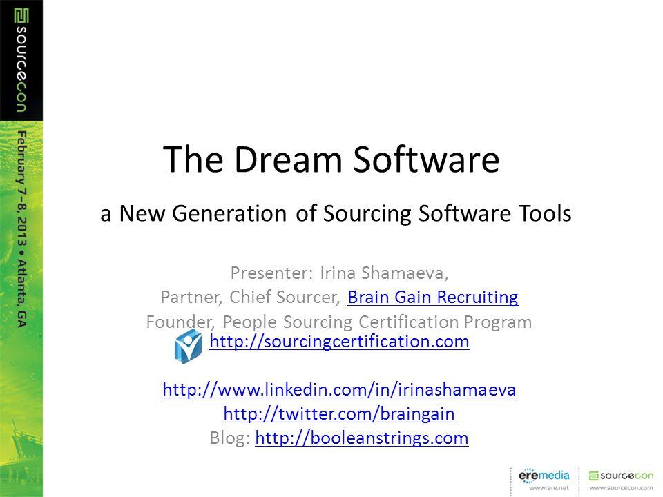 The Dream Software a New Generation of Sourcing Software Tools Presenter: Irina Shamaeva, Partner, Chief Sourcer, Brain Gain RecruitingBrain Gain Recruiting Founder, People Sourcing Certification Program http://sourcingcertification.com http://sourcingcertification.com http://www.linkedin.com/in/irinashamaeva http://twitter.com/braingain Blog: http://booleanstrings.comhttp://booleanstrings.com