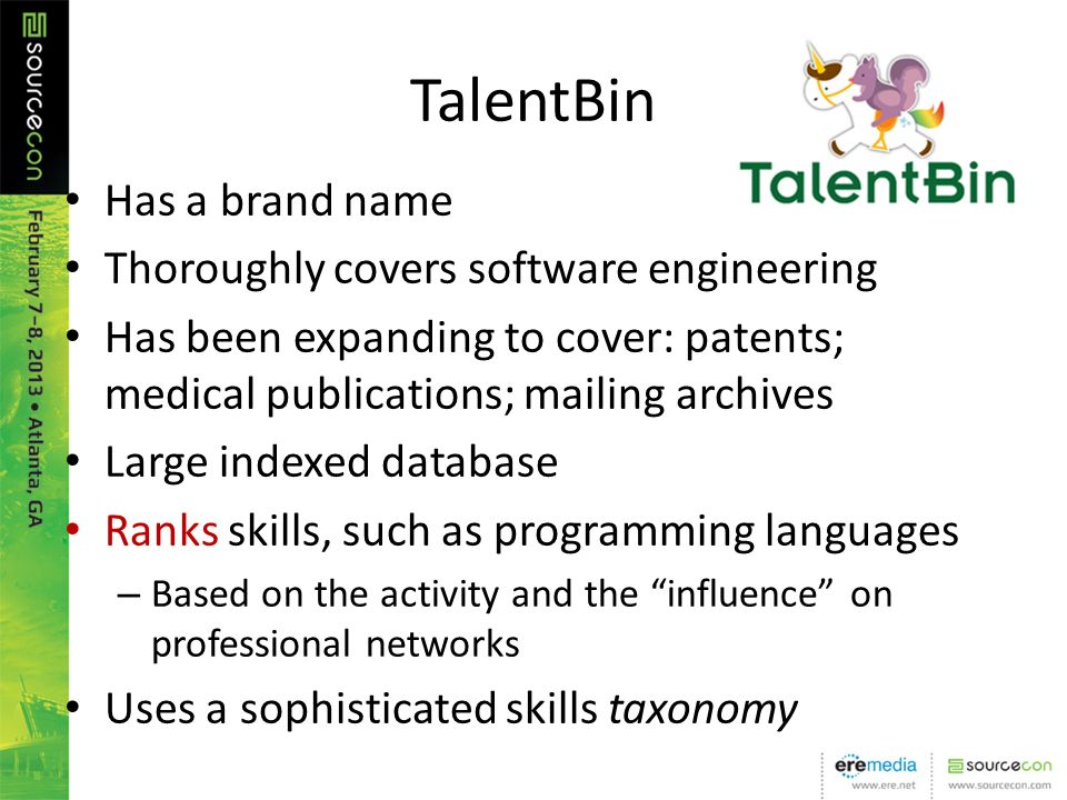 TalentBin Has a brand name Thoroughly covers software engineering Has been expanding to cover: patents; medical publications; mailing archives Large indexed database Ranks skills, such as programming languages – Based on the activity and the influence on professional networks Uses a sophisticated skills taxonomy