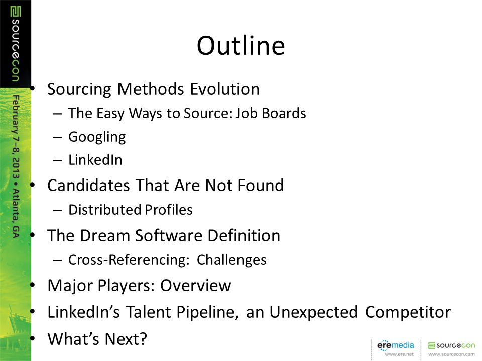 Outline Sourcing Methods Evolution – The Easy Ways to Source: Job Boards – Googling – LinkedIn Candidates That Are Not Found – Distributed Profiles The Dream Software Definition – Cross-Referencing: Challenges Major Players: Overview LinkedIns Talent Pipeline, an Unexpected Competitor Whats Next