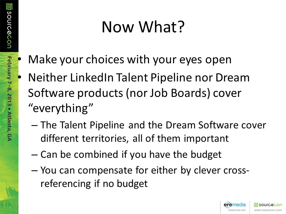 Now What? Make your choices with your eyes open Neither LinkedIn Talent Pipeline nor Dream Software products (nor Job Boards) cover everything – The T