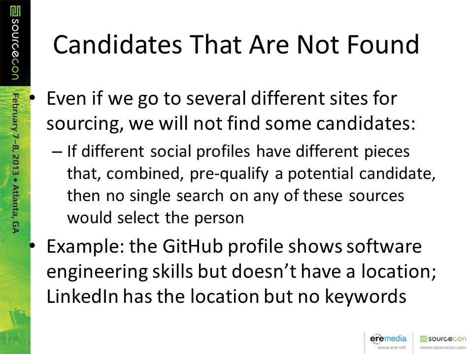 Candidates That Are Not Found Even if we go to several different sites for sourcing, we will not find some candidates: – If different social profiles have different pieces that, combined, pre-qualify a potential candidate, then no single search on any of these sources would select the person Example: the GitHub profile shows software engineering skills but doesnt have a location; LinkedIn has the location but no keywords