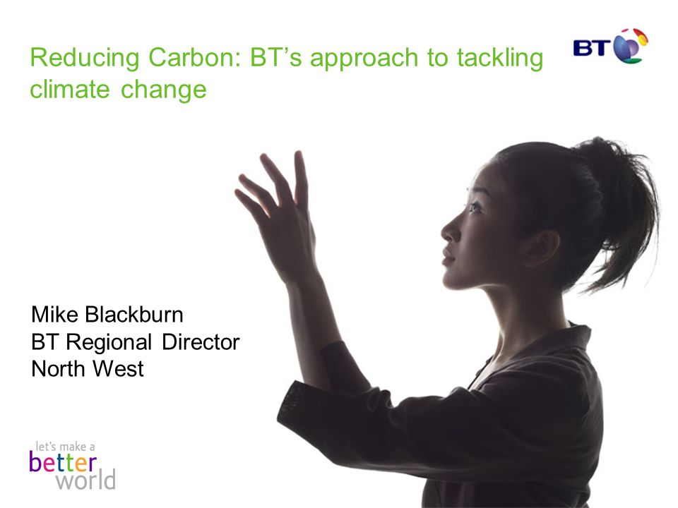 Reducing Carbon: BTs approach to tackling climate change Mike Blackburn BT Regional Director North West