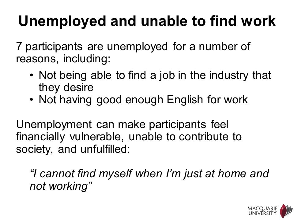 12 Unemployed and unable to find work 7 participants are unemployed for a number of reasons, including: Not being able to find a job in the industry t