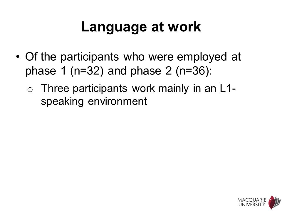 13 Language at work Of the participants who were employed at phase 1 (n=32) and phase 2 (n=36): o Three participants work mainly in an L1- speaking en