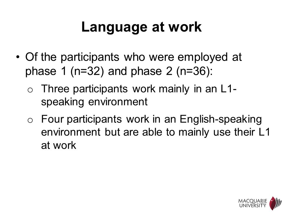15 Language at work Of the participants who were employed at phase 1 (n=32) and phase 2 (n=36): o Three participants work mainly in an L1- speaking en