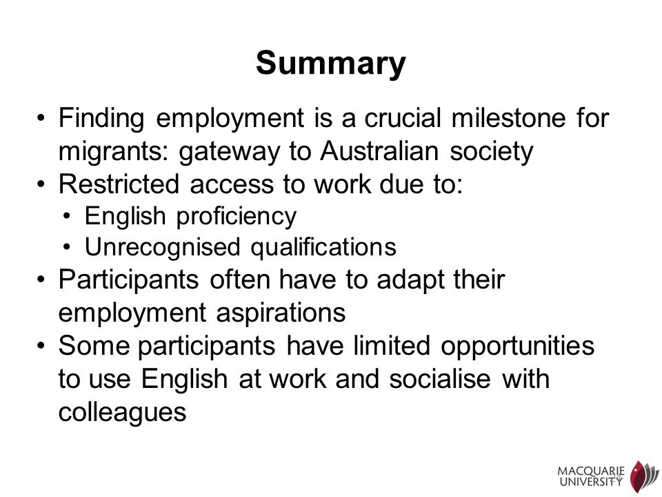 24 Summary Finding employment is a crucial milestone for migrants: gateway to Australian society Restricted access to work due to: English proficiency