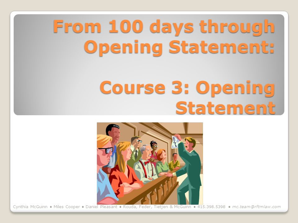 From 100 days through Opening Statement: Course 3: Opening Statement Cynthia McGuinn Miles Cooper Daniel Pleasant Rouda, Feder, Tietjen & McGuinn 415.
