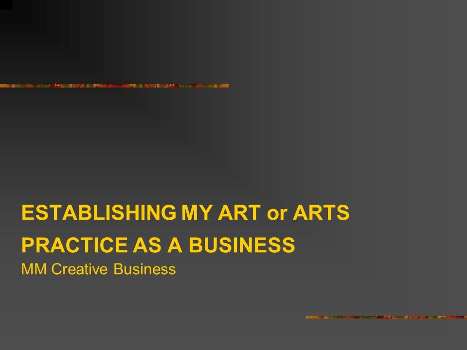 ESTABLISHING MY ART or ARTS PRACTICE AS A BUSINESS MM Creative Business
