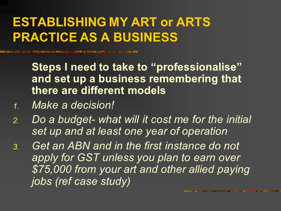 ESTABLISHING MY ART or ARTS PRACTICE AS A BUSINESS Steps I need to take to professionalise and set up a business remembering that there are different models 1.