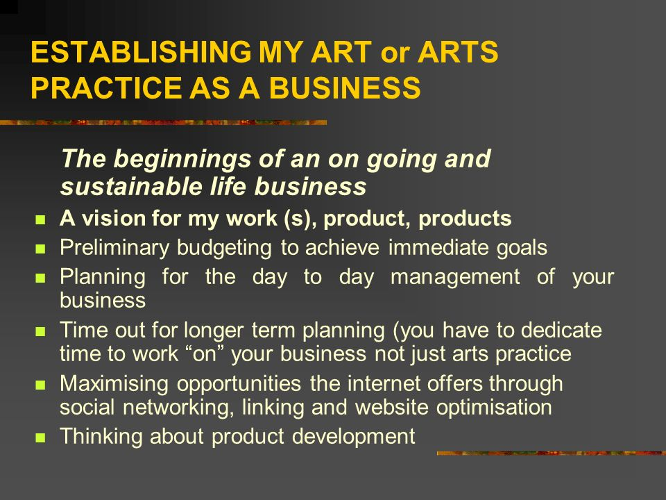 ESTABLISHING MY ART or ARTS PRACTICE AS A BUSINESS The beginnings of an on going and sustainable life business A vision for my work (s), product, prod