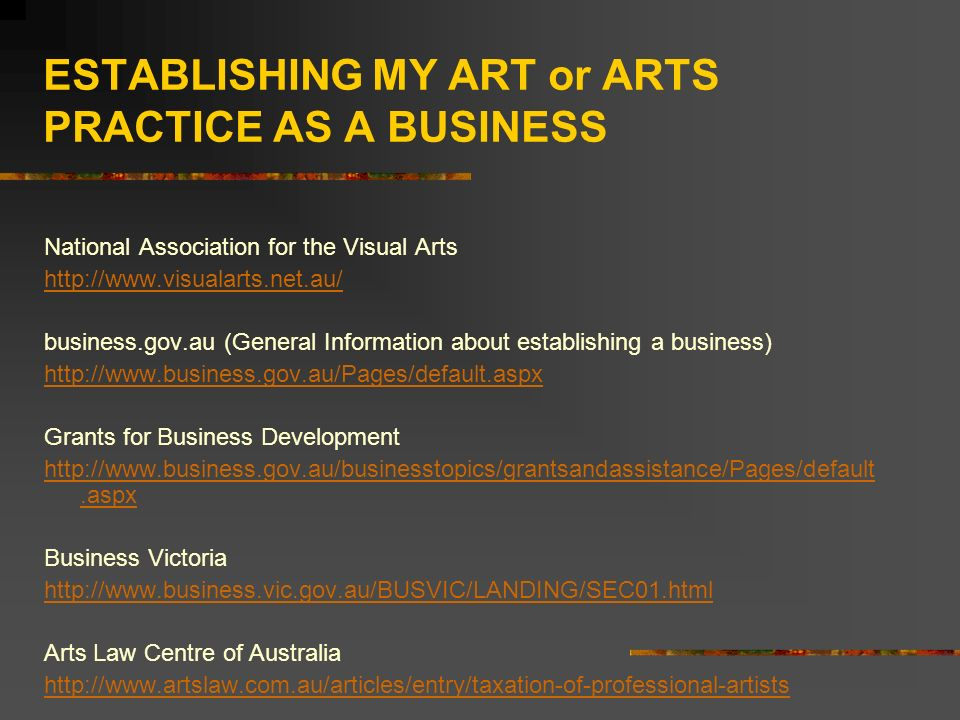ESTABLISHING MY ART or ARTS PRACTICE AS A BUSINESS National Association for the Visual Arts http://www.visualarts.net.au/ business.gov.au (General Inf