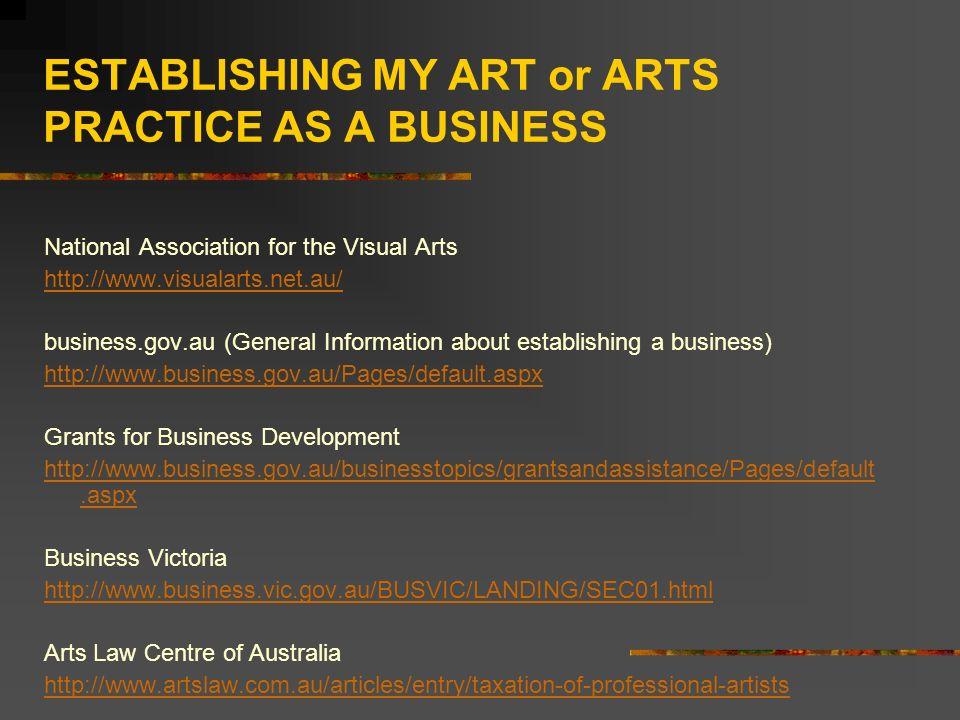 ESTABLISHING MY ART or ARTS PRACTICE AS A BUSINESS National Association for the Visual Arts http://www.visualarts.net.au/ business.gov.au (General Information about establishing a business) http://www.business.gov.au/Pages/default.aspx Grants for Business Development http://www.business.gov.au/businesstopics/grantsandassistance/Pages/default.aspx Business Victoria http://www.business.vic.gov.au/BUSVIC/LANDING/SEC01.html Arts Law Centre of Australia http://www.artslaw.com.au/articles/entry/taxation-of-professional-artists