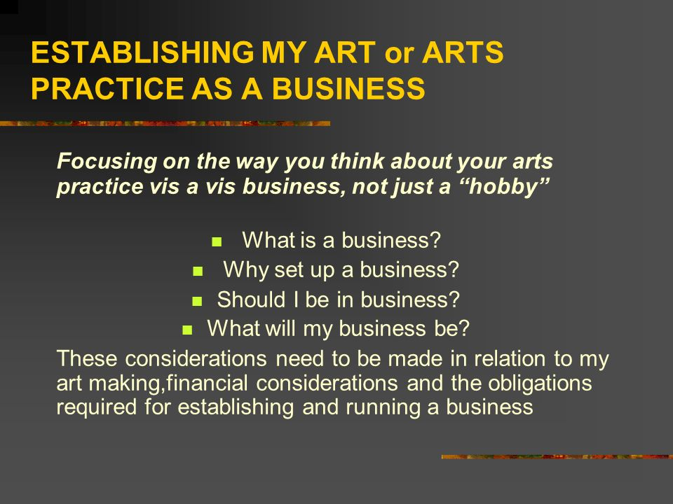ESTABLISHING MY ART or ARTS PRACTICE AS A BUSINESS Focusing on the way you think about your arts practice vis a vis business, not just a hobby What is a business.