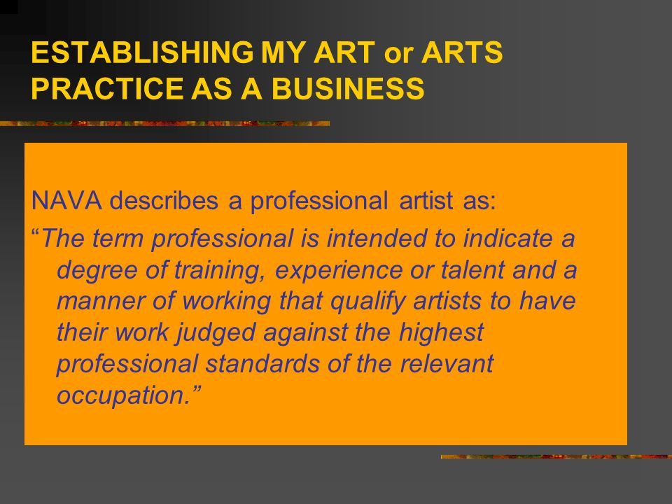 ESTABLISHING MY ART or ARTS PRACTICE AS A BUSINESS NAVA describes a professional artist as: The term professional is intended to indicate a degree of training, experience or talent and a manner of working that qualify artists to have their work judged against the highest professional standards of the relevant occupation.